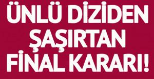 ÜNLÜ DİZİ FİNAL YAPIYOR